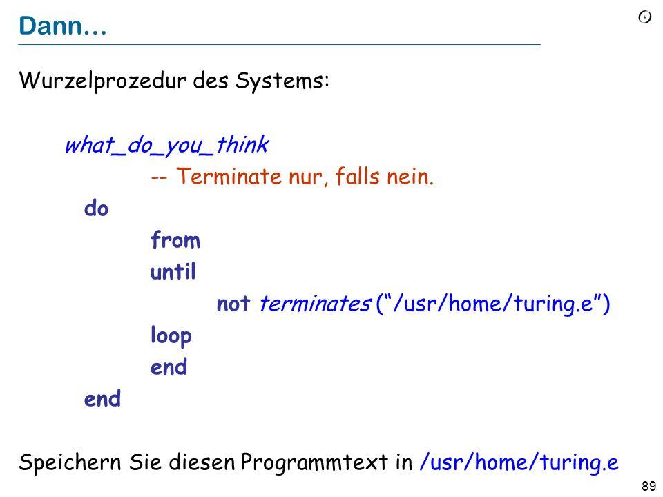 88 Das Entscheidungsproblem in Eiffel Nehmen Sie an, wir haben ein Feature terminates (my_program: STRING ): BOOLEAN -- Terminiert my_program .