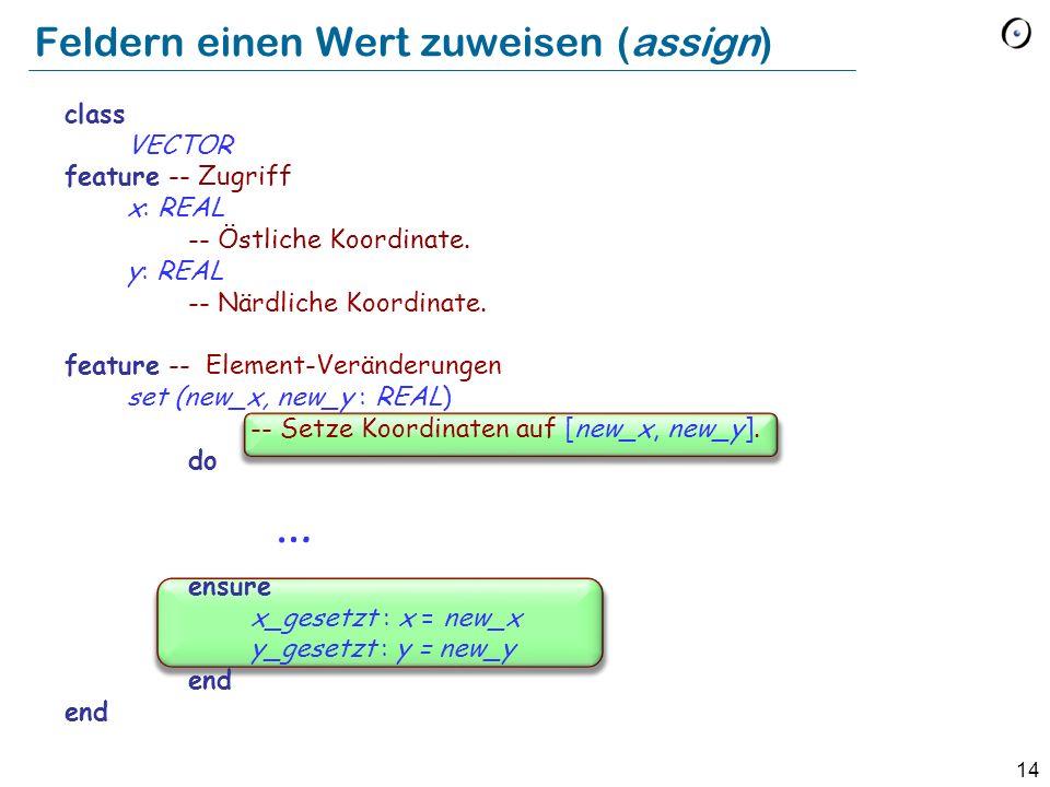 14 Feldern einen Wert zuweisen (assign) class VECTOR feature -- Zugriff x: REAL -- Östliche Koordinate.