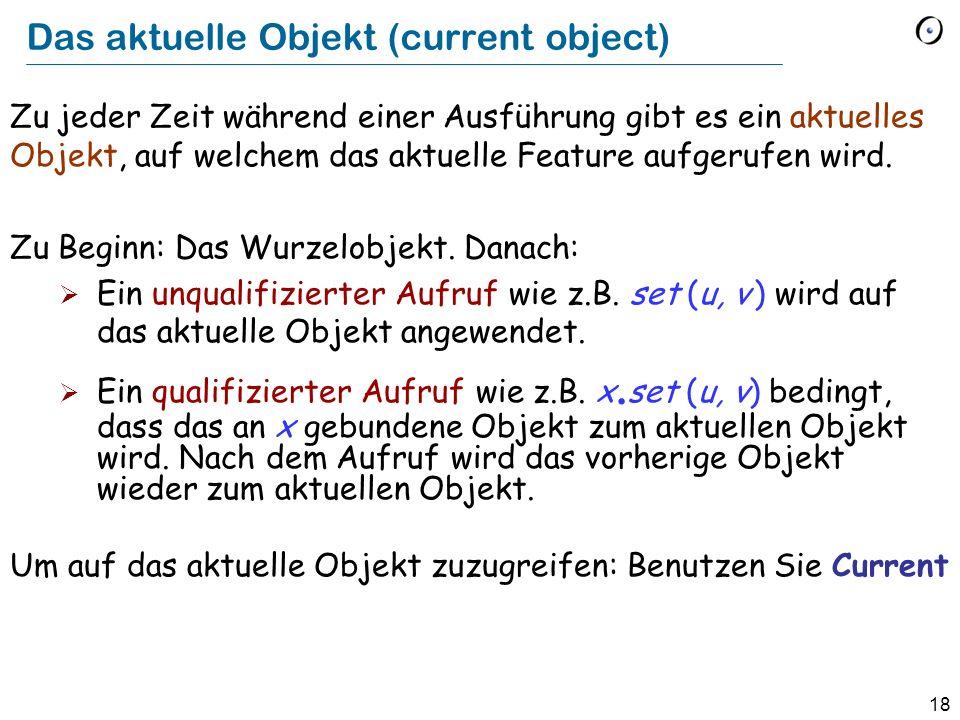 18 Das aktuelle Objekt (current object) Zu jeder Zeit während einer Ausführung gibt es ein aktuelles Objekt, auf welchem das aktuelle Feature aufgerufen wird.