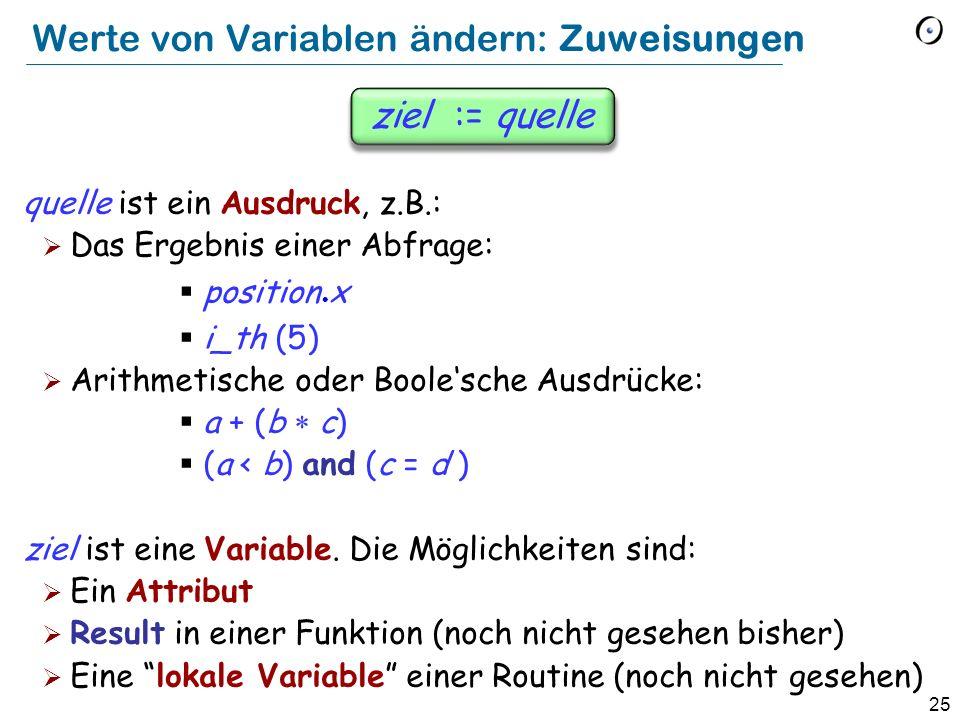 25 ziel := quelle quelle ist ein Ausdruck, z.B.: Das Ergebnis einer Abfrage: position x i_th (5) Arithmetische oder Boolesche Ausdrücke: a + (b c) (a < b) and (c = d ) ziel ist eine Variable.