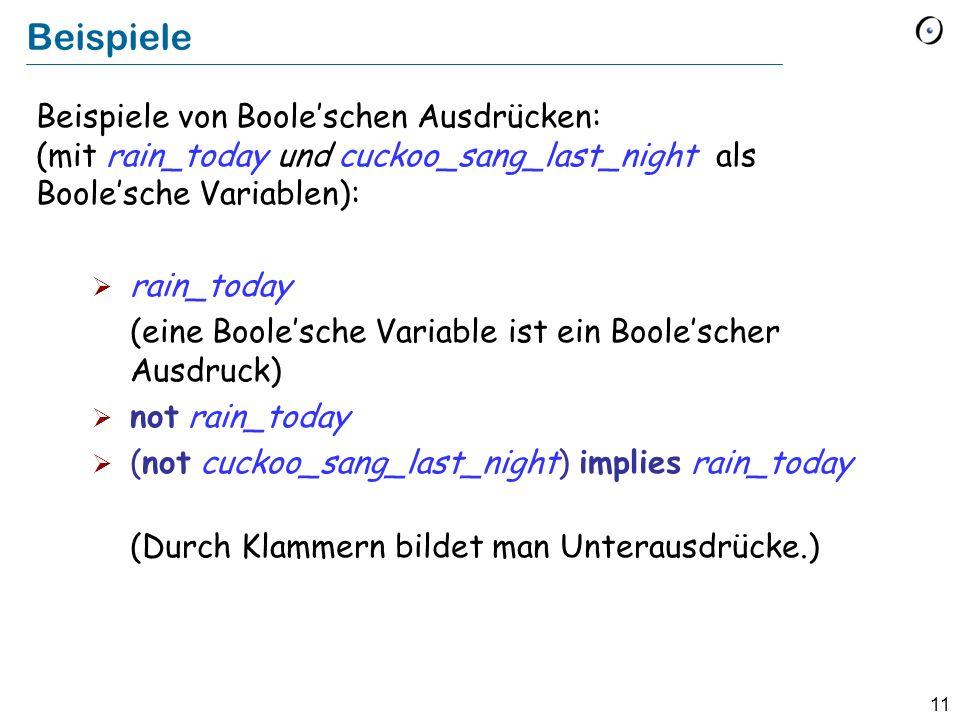 11 Beispiele Beispiele von Booleschen Ausdrücken: (mit rain_today und cuckoo_sang_last_night als Boolesche Variablen): rain_today (eine Boolesche Variable ist ein Boolescher Ausdruck) not rain_today (not cuckoo_sang_last_night) implies rain_today (Durch Klammern bildet man Unterausdrücke.)