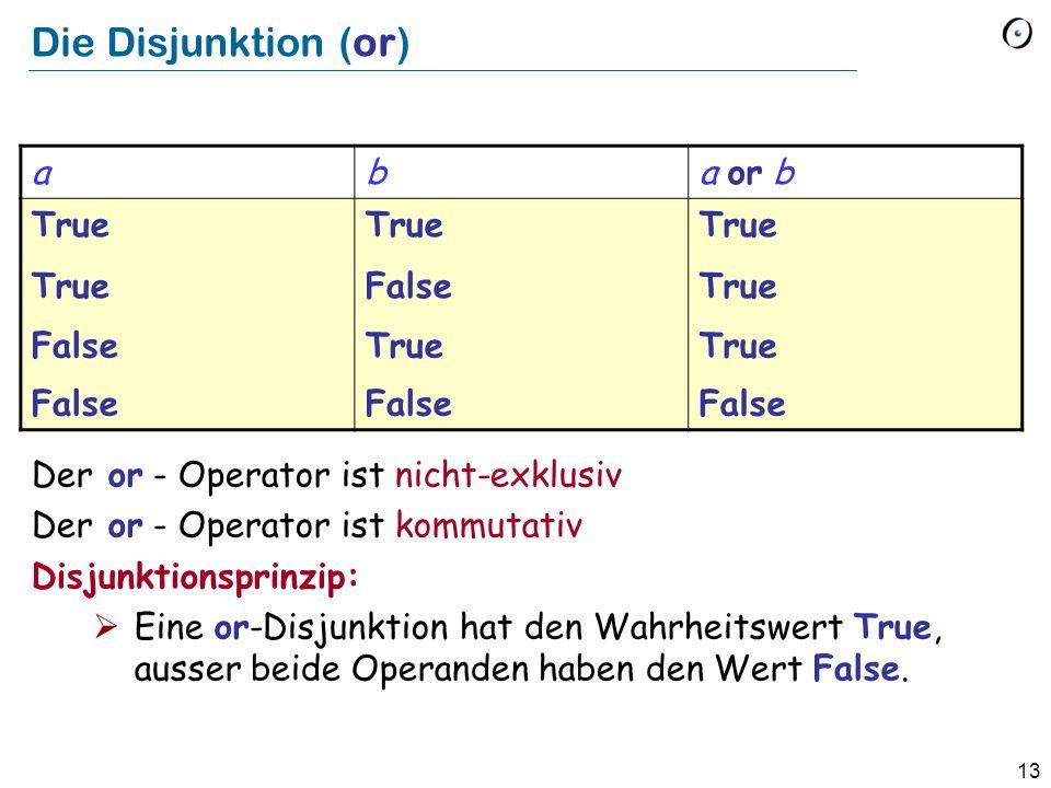 13 Die Disjunktion (or) Der or - Operator ist nicht-exklusiv Der or - Operator ist kommutativ Disjunktionsprinzip: Eine or-Disjunktion hat den Wahrheitswert True, ausser beide Operanden haben den Wert False.