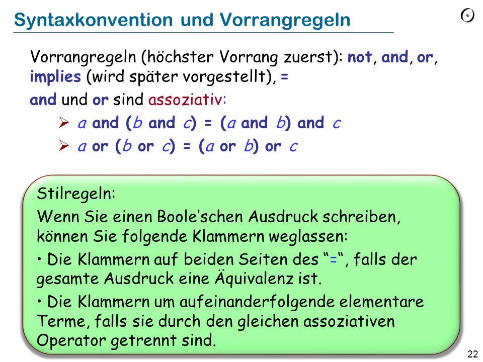 22 Syntaxkonvention und Vorrangregeln Vorrangregeln (höchster Vorrang zuerst): not, and, or, implies (wird später vorgestellt), = and und or sind assoziativ: a and (b and c) = (a and b) and c a or (b or c) = (a or b) or c Stilregeln: Wenn Sie einen Booleschen Ausdruck schreiben, können Sie folgende Klammern weglassen: Die Klammern auf beiden Seiten des =, falls der gesamte Ausdruck eine Äquivalenz ist.