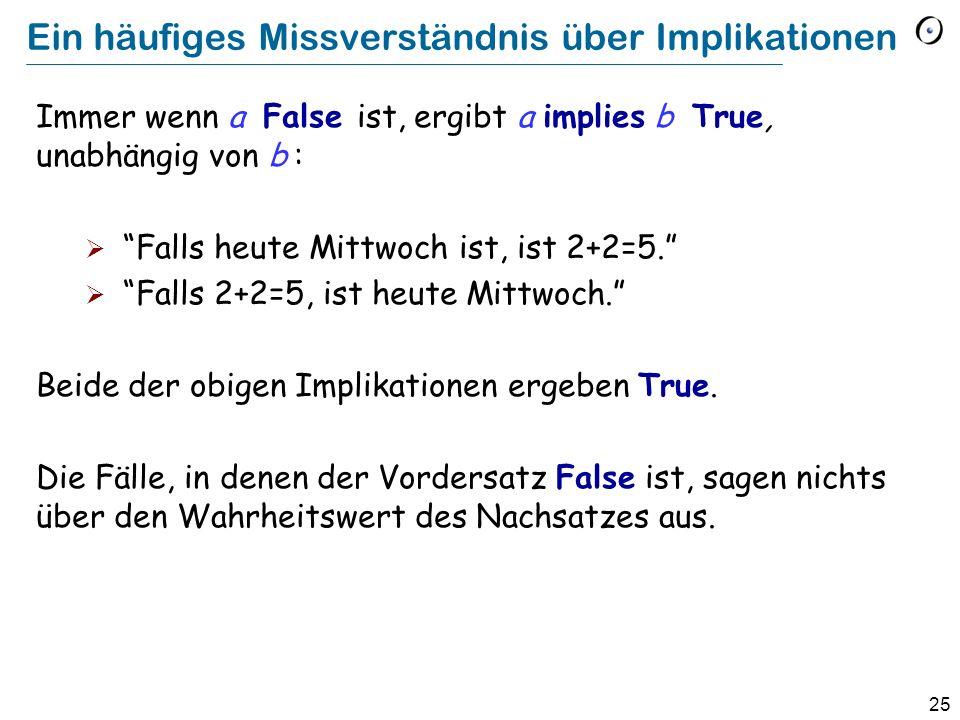 25 Ein häufiges Missverständnis über Implikationen Immer wenn a False ist, ergibt a implies b True, unabhängig von b : Falls heute Mittwoch ist, ist 2+2=5.