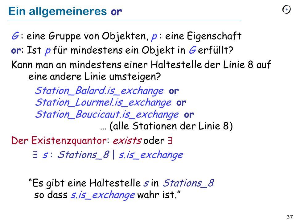 37 Ein allgemeineres or G : eine Gruppe von Objekten, p : eine Eigenschaft or: Ist p für mindestens ein Objekt in G erfüllt.