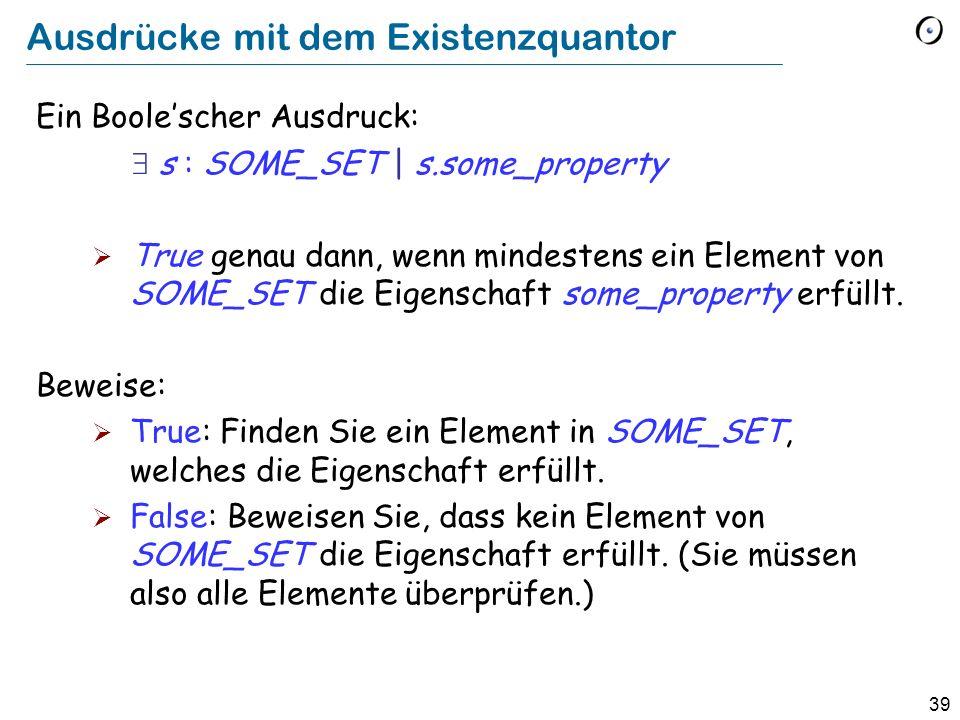 39 Ausdrücke mit dem Existenzquantor Ein Boolescher Ausdruck: s : SOME_SET | s.some_property True genau dann, wenn mindestens ein Element von SOME_SET die Eigenschaft some_property erfüllt.