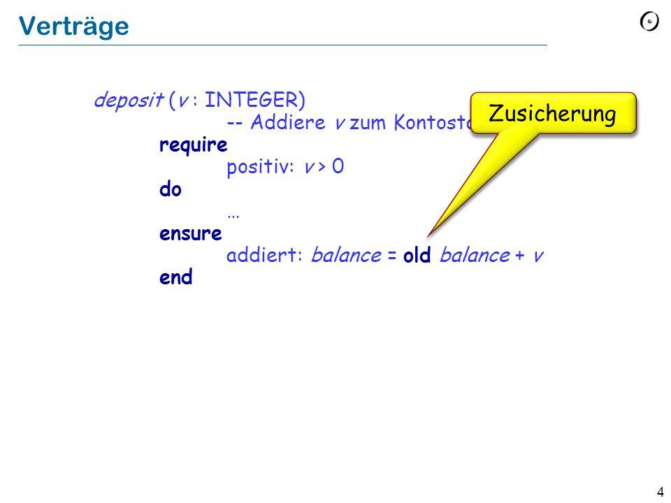 4 Verträge deposit (v : INTEGER) -- Addiere v zum Kontostand. require positiv: v > 0 do … ensure addiert: balance = old balance + v end Zusicherung