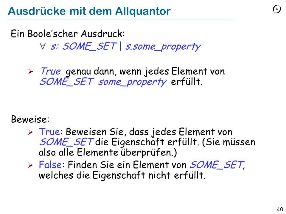 40 Ausdrücke mit dem Allquantor Ein Boolescher Ausdruck: s: SOME_SET | s.some_property True genau dann, wenn jedes Element von SOME_SET some_property erfüllt.