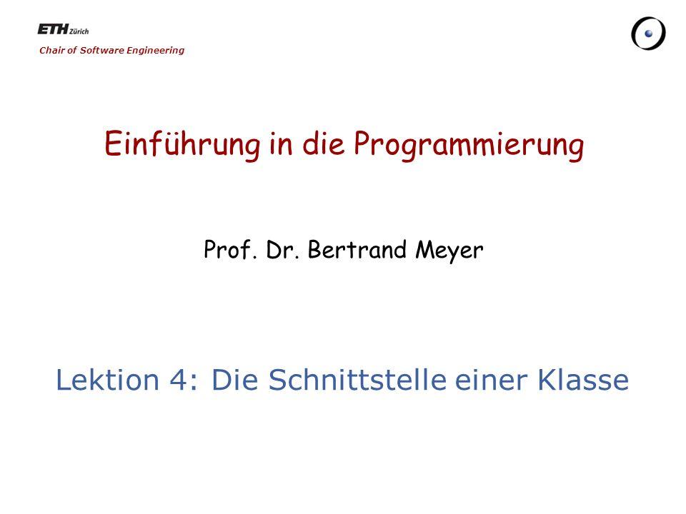 Chair of Software Engineering Einführung in die Programmierung Prof. Dr. Bertrand Meyer Lektion 4: Die Schnittstelle einer Klasse
