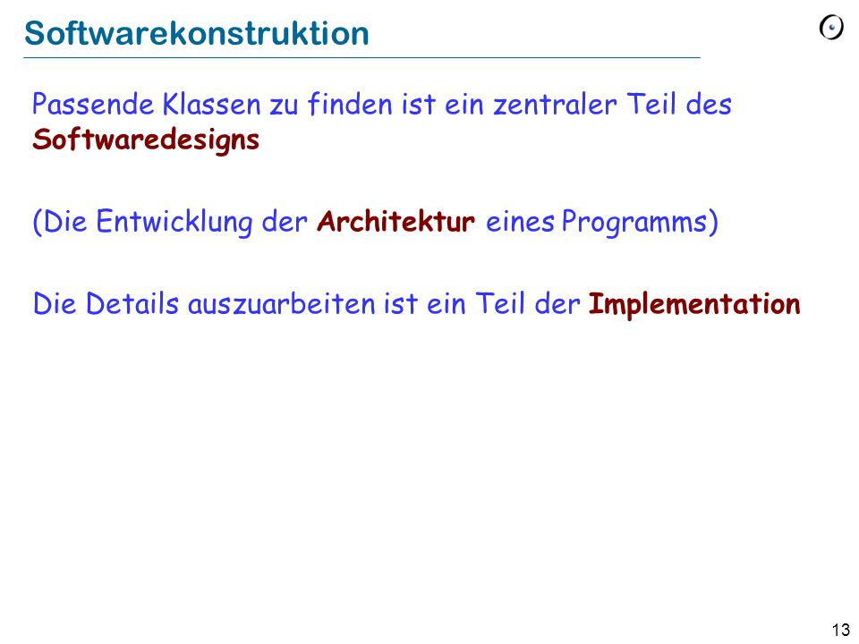 13 Softwarekonstruktion Passende Klassen zu finden ist ein zentraler Teil des Softwaredesigns (Die Entwicklung der Architektur eines Programms) Die De