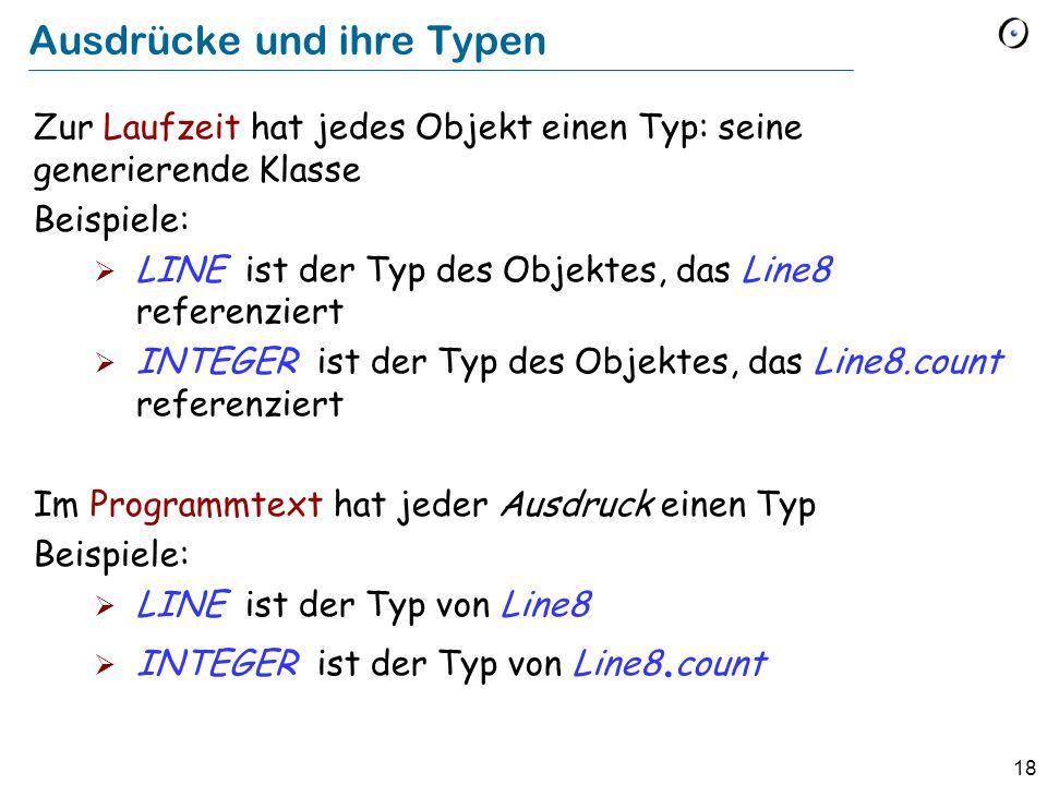 18 Ausdrücke und ihre Typen Zur Laufzeit hat jedes Objekt einen Typ: seine generierende Klasse Beispiele: LINE ist der Typ des Objektes, das Line8 ref