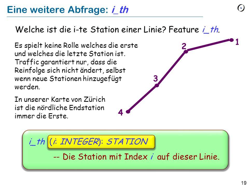 19 Eine weitere Abfrage: i_th Welche ist die i-te Station einer Linie? Feature i_th. 4 3 2 1 i_th (i: INTEGER): STATION -- Die Station mit Index i auf