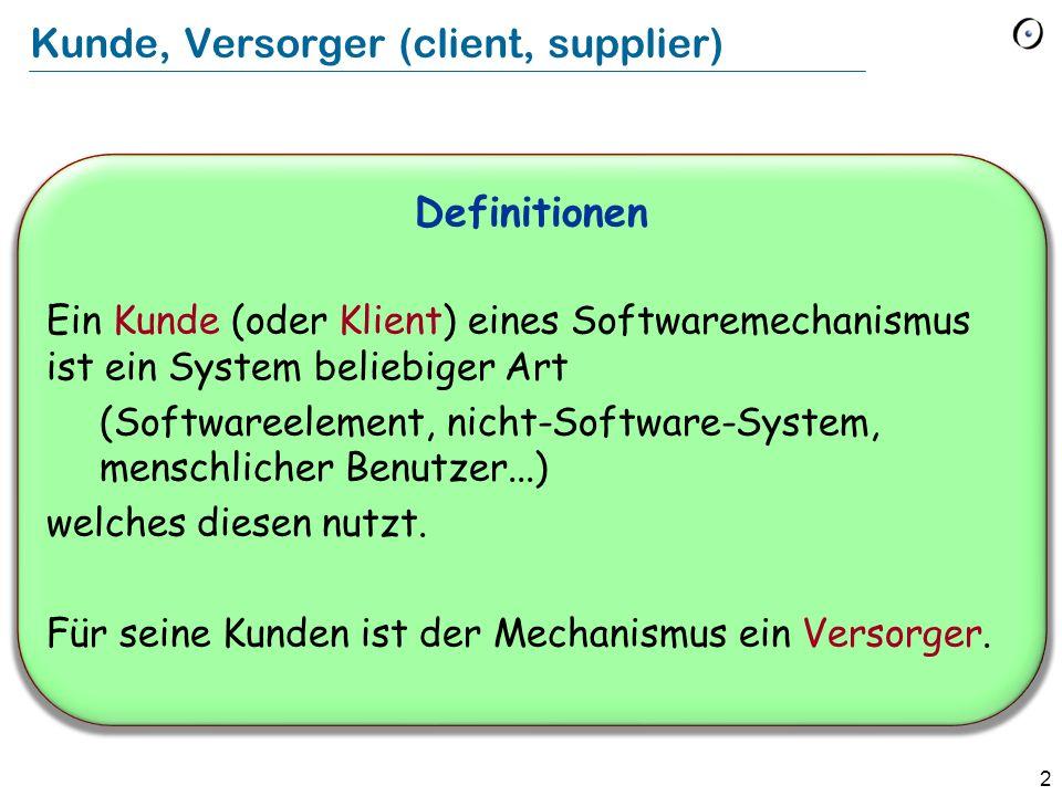 2 Kunde, Versorger (client, supplier) Definitionen Ein Kunde (oder Klient) eines Softwaremechanismus ist ein System beliebiger Art (Softwareelement, n