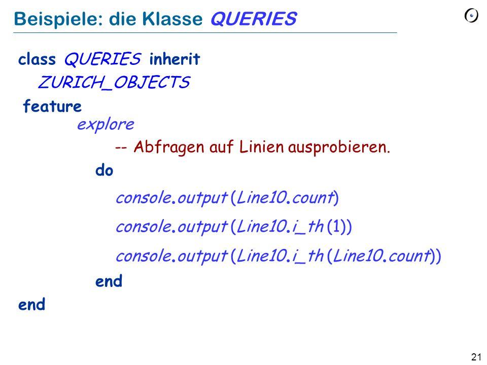 21 Beispiele: die Klasse QUERIES class QUERIES inherit ZURICH_OBJECTS feature explore -- Abfragen auf Linien ausprobieren.