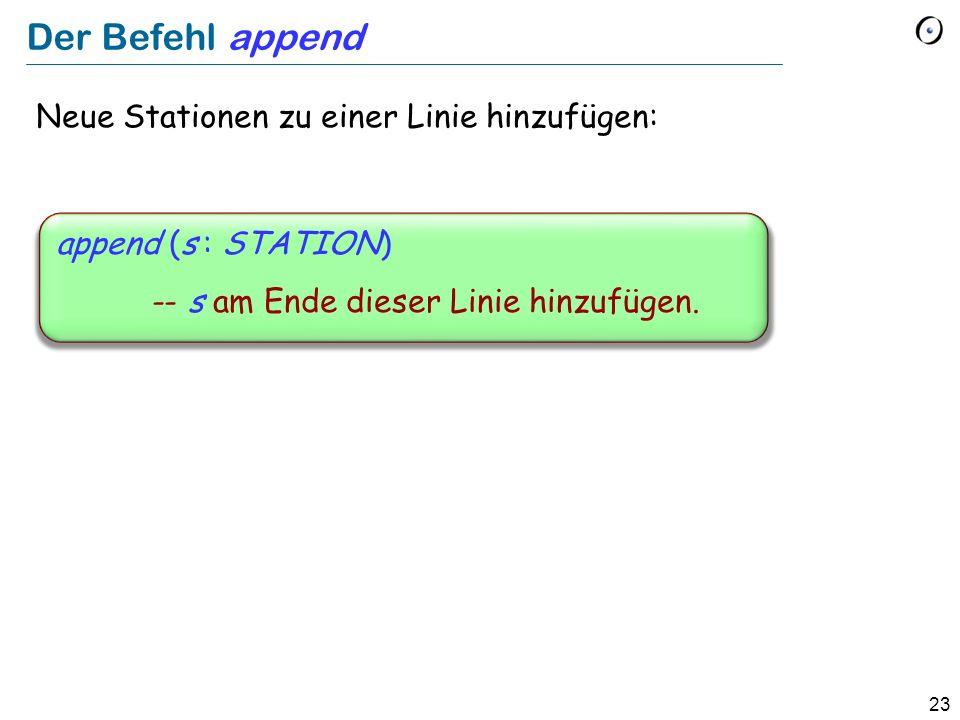 23 Der Befehl append Neue Stationen zu einer Linie hinzufügen: append (s : STATION) -- s am Ende dieser Linie hinzufügen.