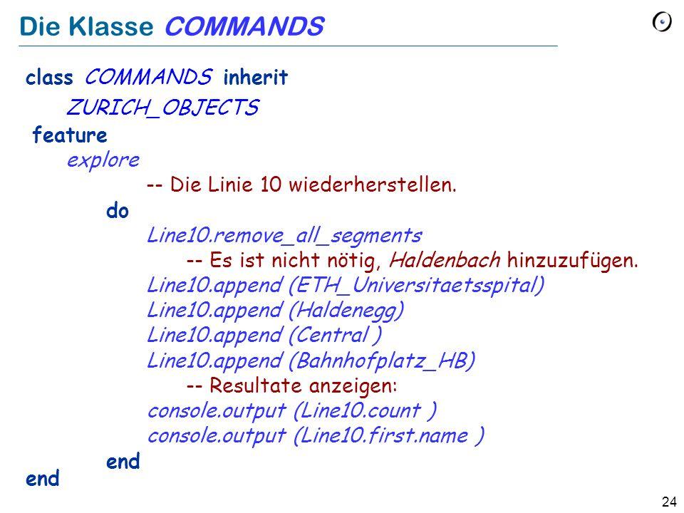 24 Die Klasse COMMANDS class COMMANDS inherit ZURICH_OBJECTS feature explore -- Die Linie 10 wiederherstellen. do Line10.remove_all_segments -- Es ist