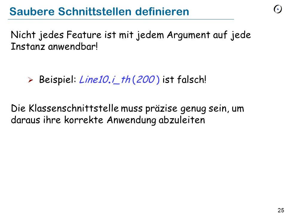 25 Saubere Schnittstellen definieren Nicht jedes Feature ist mit jedem Argument auf jede Instanz anwendbar! Beispiel: Line10. i_th (200 ) ist falsch!