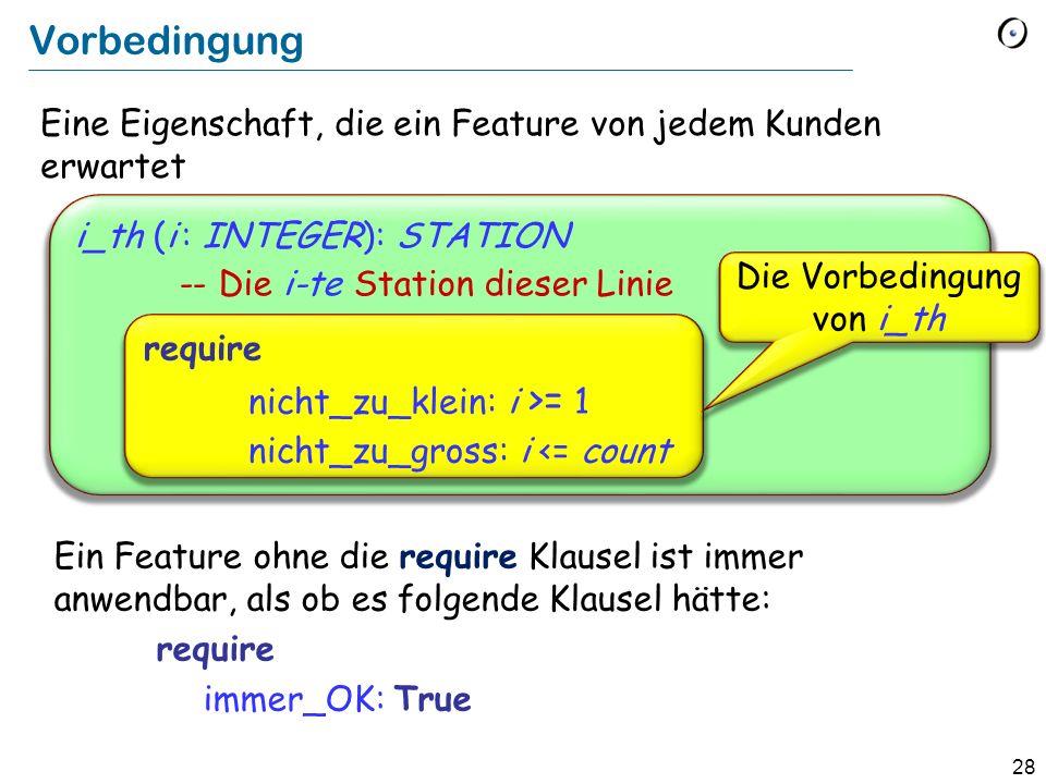 28 Eine Eigenschaft, die ein Feature von jedem Kunden erwartet i_th (i : INTEGER): STATION -- Die i-te Station dieser Linie Vorbedingung require nicht