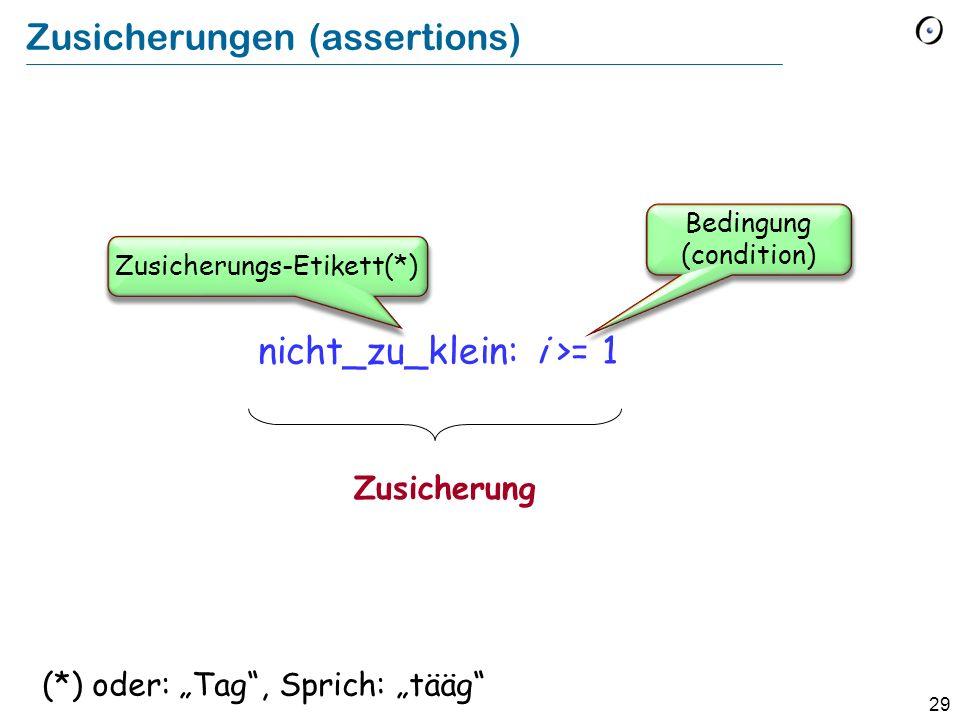 29 Zusicherungen (assertions) nicht_zu_klein: i >= 1 Zusicherung Bedingung (condition) Zusicherungs-Etikett(*) (*) oder: Tag, Sprich: tääg