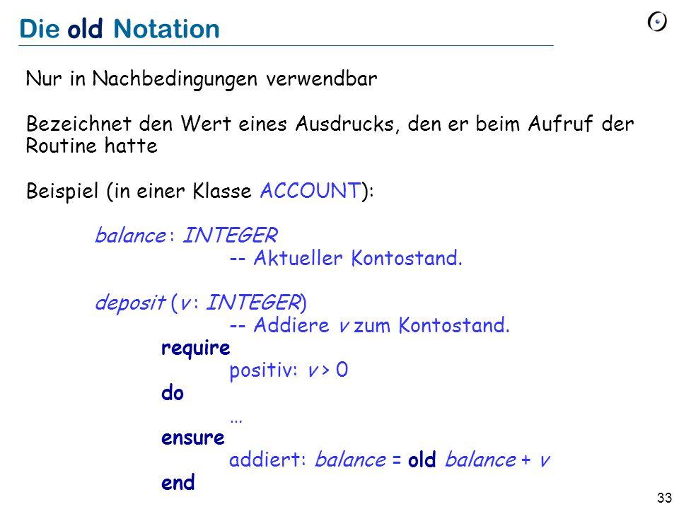 33 Die old Notation Nur in Nachbedingungen verwendbar Bezeichnet den Wert eines Ausdrucks, den er beim Aufruf der Routine hatte Beispiel (in einer Kla