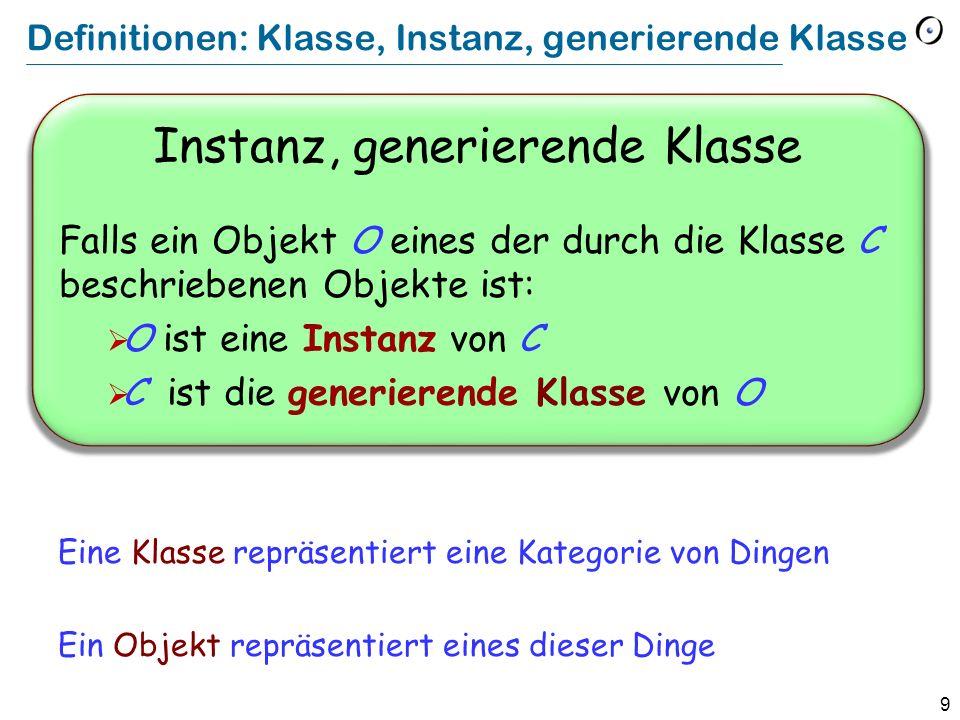9 Definitionen: Klasse, Instanz, generierende Klasse Instanz, generierende Klasse Falls ein Objekt O eines der durch die Klasse C beschriebenen Objekt