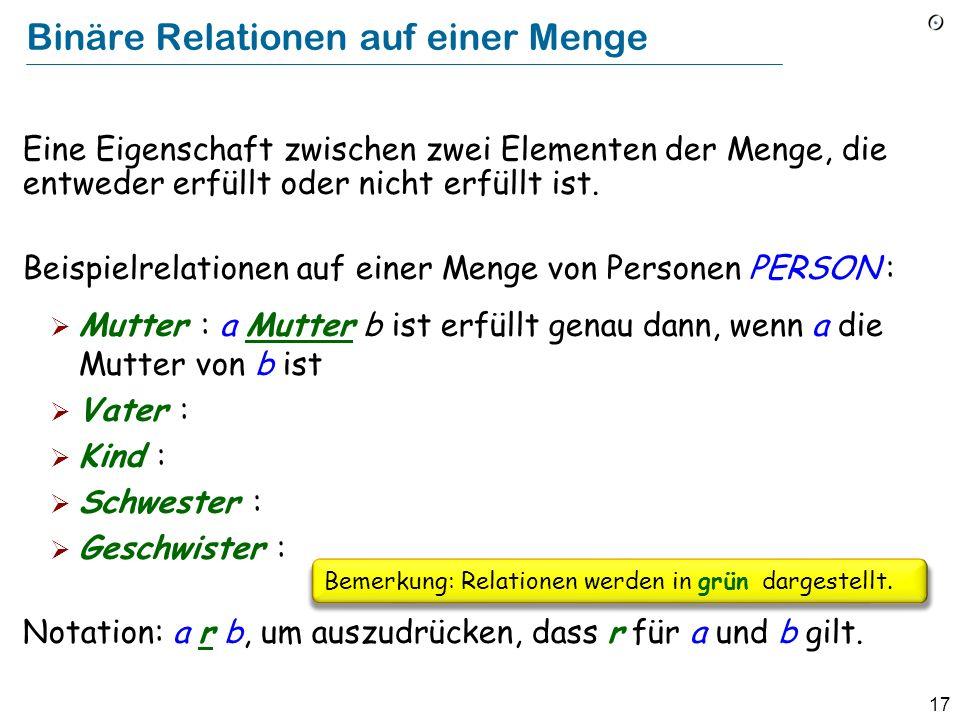 17 Binäre Relationen auf einer Menge Eine Eigenschaft zwischen zwei Elementen der Menge, die entweder erfüllt oder nicht erfüllt ist. Beispielrelation