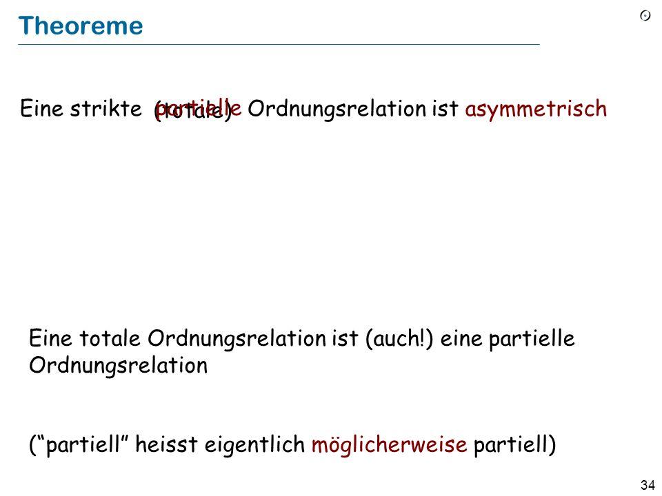 34 Theoreme Eine strikte Ordnungsrelation ist asymmetrisch (totale) partielle Eine totale Ordnungsrelation ist (auch!) eine partielle Ordnungsrelation