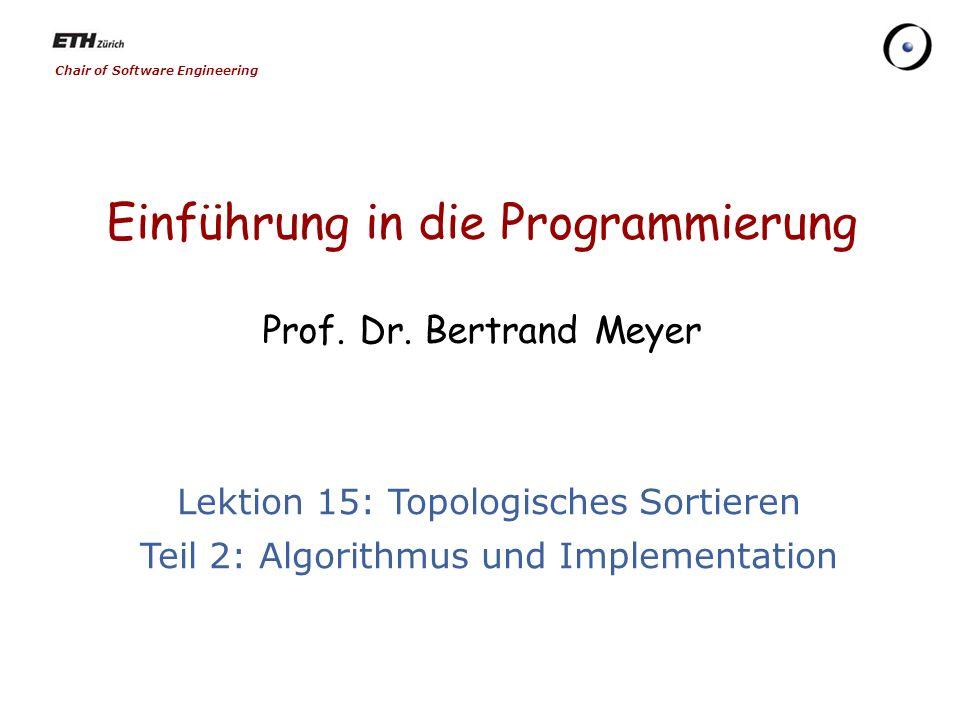 Chair of Software Engineering Einführung in die Programmierung Prof. Dr. Bertrand Meyer Lektion 15: Topologisches Sortieren Teil 2: Algorithmus und Im