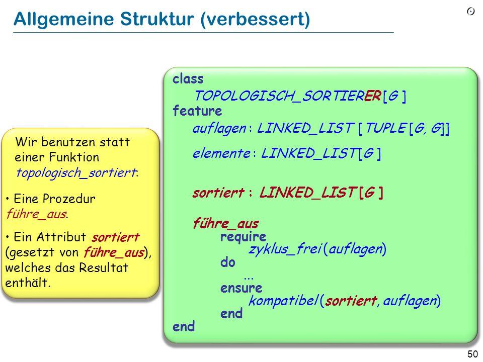 50 Allgemeine Struktur (verbessert) class TOPOLOGISCH_SORTIERER [G ] feature auflagen : LINKED_LIST [TUPLE [G, G]] elemente : LINKED_LIST [G ] sortier