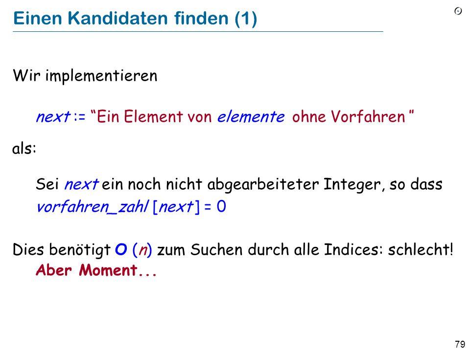 79 Einen Kandidaten finden (1) Wir implementieren next := Ein Element von elemente ohne Vorfahren als: Sei next ein noch nicht abgearbeiteter Integer,