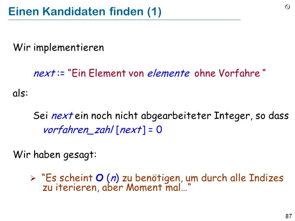 87 Einen Kandidaten finden (1) Wir implementieren next := Ein Element von elemente ohne Vorfahre als: Sei next ein noch nicht abgearbeiteter Integer,