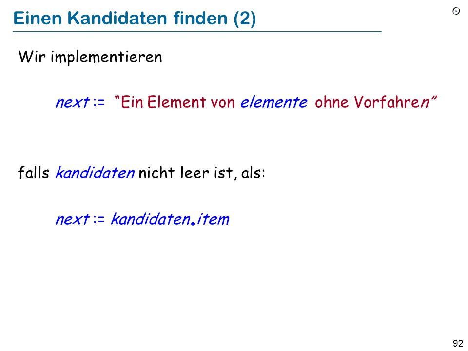 92 Einen Kandidaten finden (2) Wir implementieren next := Ein Element von elemente ohne Vorfahren falls kandidaten nicht leer ist, als: next := kandid