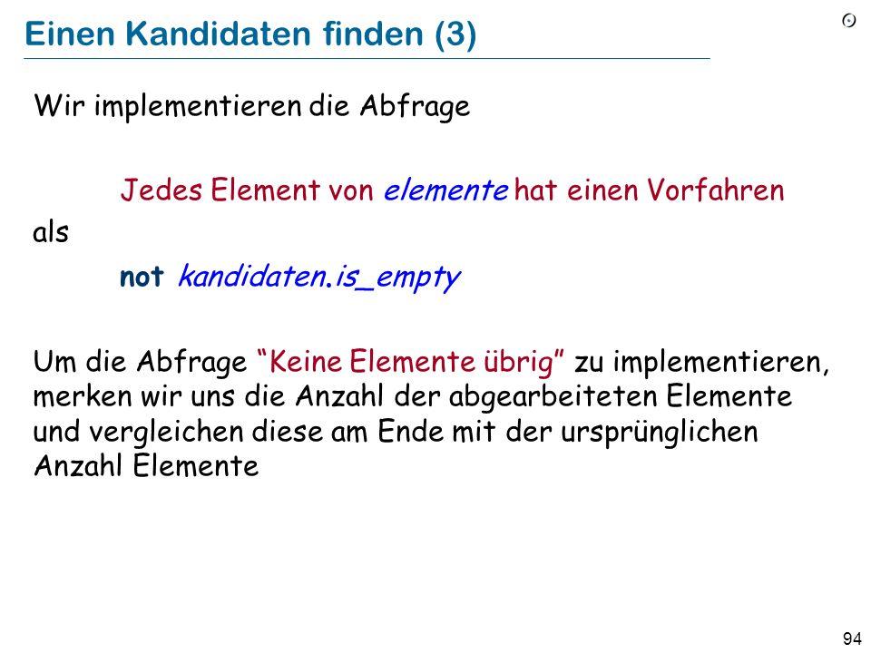 94 Einen Kandidaten finden (3) Wir implementieren die Abfrage Jedes Element von elemente hat einen Vorfahren als not kandidaten. is_empty Um die Abfra