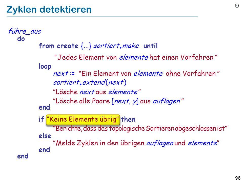 96 Zyklen detektieren führe_aus do from create {...} sortiert. make until Jedes Element von elemente hat einen Vorfahren loop next := Ein Element von