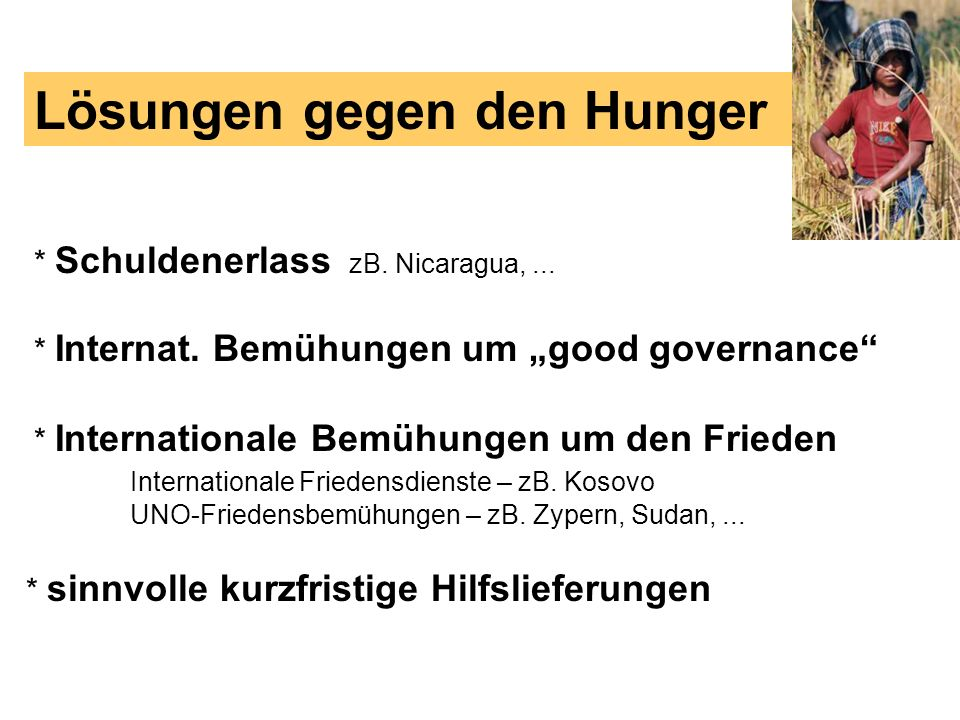 * Schuldenerlass zB. Nicaragua,... Lösungen gegen den Hunger * Internat. Bemühungen um good governance * Internationale Bemühungen um den Frieden Inte