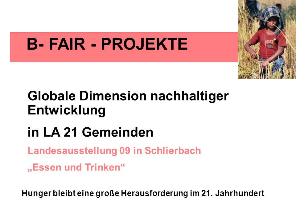 B- FAIR - PROJEKTE Globale Dimension nachhaltiger Entwicklung in LA 21 Gemeinden Landesausstellung 09 in Schlierbach Essen und Trinken Hunger bleibt e