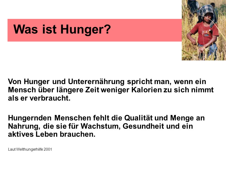 Was ist Hunger? Von Hunger und Unterernährung spricht man, wenn ein Mensch über längere Zeit weniger Kalorien zu sich nimmt als er verbraucht. Hungern