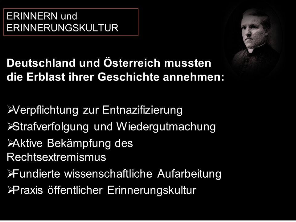ERINNERN und ERINNERUNGSKULTUR Deutschland und Österreich mussten die Erblast ihrer Geschichte annehmen: Verpflichtung zur Entnazifizierung Strafverfolgung und Wiedergutmachung Aktive Bekämpfung des Rechtsextremismus Fundierte wissenschaftliche Aufarbeitung Praxis öffentlicher Erinnerungskultur