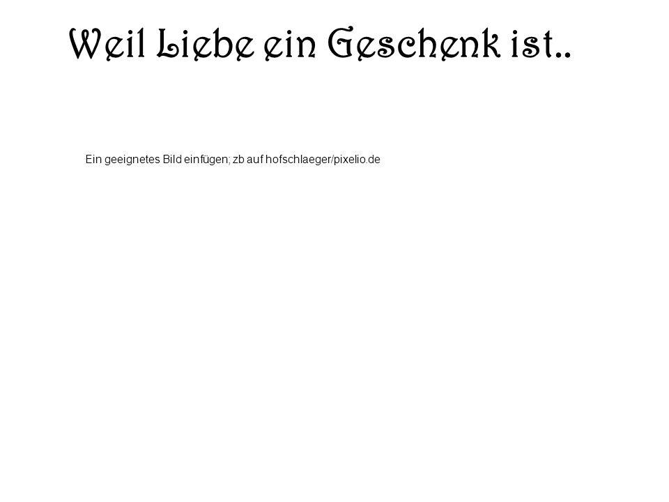 Weil Liebe ein Geschenk ist.. Ein geeignetes Bild einfügen; zb auf hofschlaeger/pixelio.de