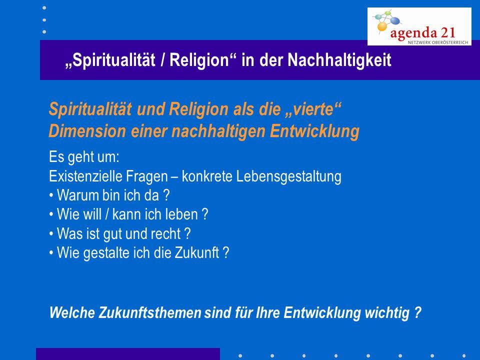 Spiritualität / Religion in der Nachhaltigkeit Spiritualität und Religion als die vierte Dimension einer nachhaltigen Entwicklung Es geht um: Existenz