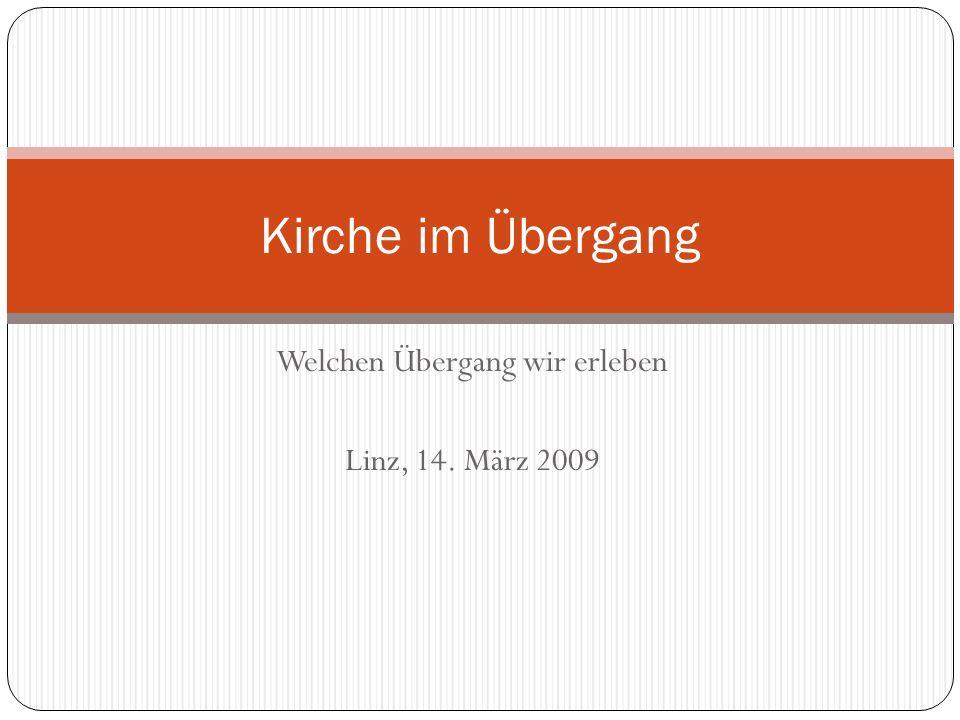 Welchen Übergang wir erleben Linz, 14. März 2009 Kirche im Übergang