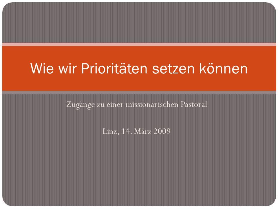 Zugänge zu einer missionarischen Pastoral Linz, 14. März 2009 Wie wir Prioritäten setzen können