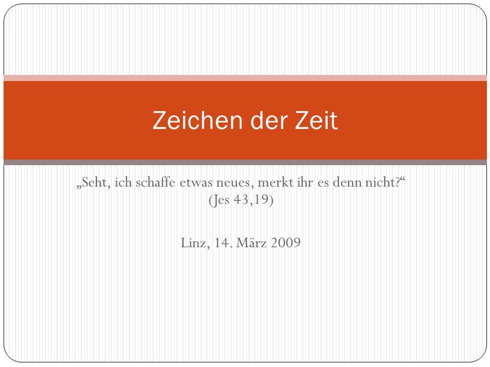 Seht, ich schaffe etwas neues, merkt ihr es denn nicht? (Jes 43,19) Linz, 14. März 2009 Zeichen der Zeit