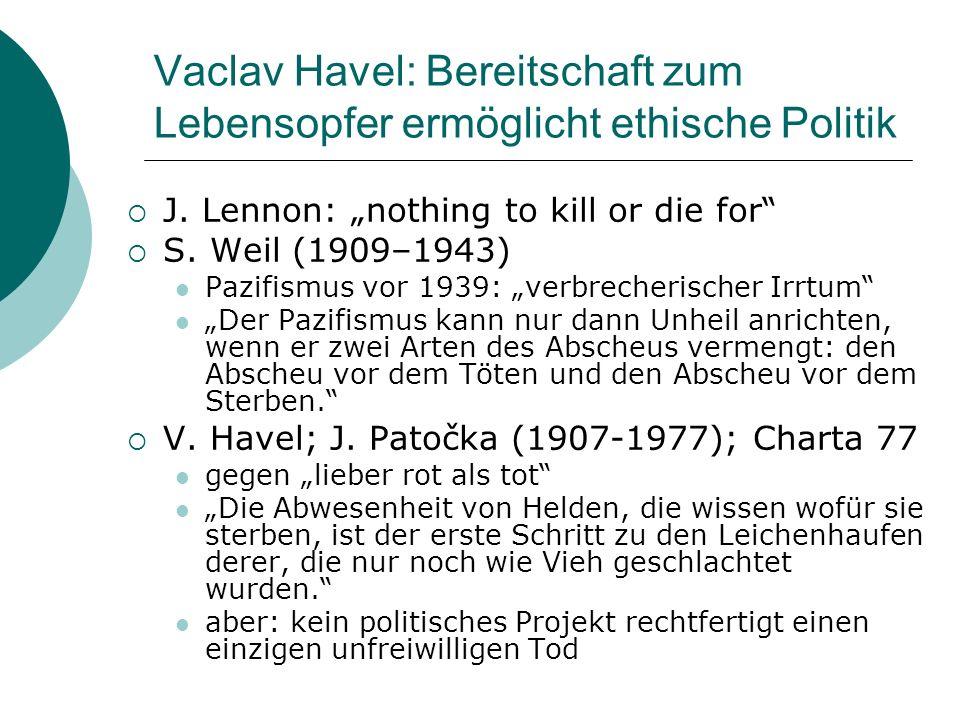 Vaclav Havel: Bereitschaft zum Lebensopfer ermöglicht ethische Politik J. Lennon: nothing to kill or die for S. Weil (1909–1943) Pazifismus vor 1939: