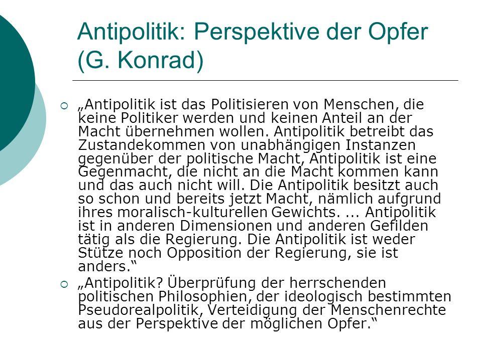 Antipolitik: Perspektive der Opfer (G. Konrad) Antipolitik ist das Politisieren von Menschen, die keine Politiker werden und keinen Anteil an der Mach