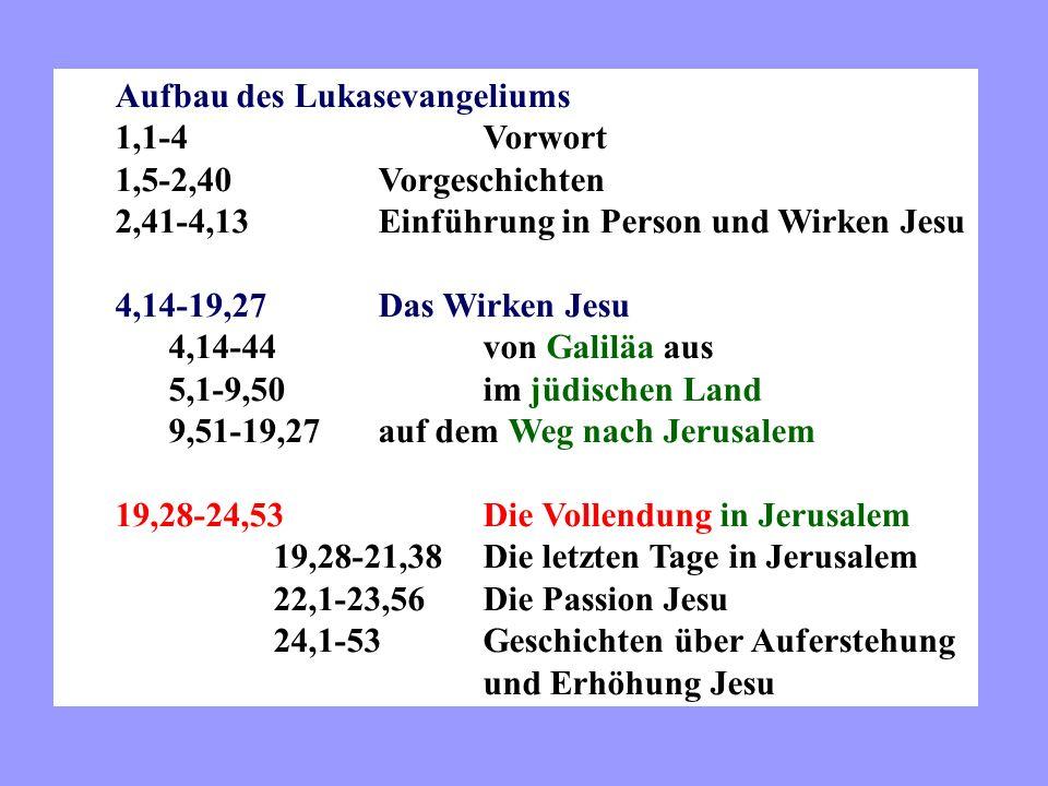 Aufbau des Lukasevangeliums 1,1-4Vorwort 1,5-2,40Vorgeschichten 2,41-4,13Einführung in Person und Wirken Jesu 4,14-19,27Das Wirken Jesu 4,14-44von Galiläa aus 5,1-9,50im jüdischen Land 9,51-19,27auf dem Weg nach Jerusalem 19,28-24,53Die Vollendung in Jerusalem 19,28-21,38Die letzten Tage in Jerusalem 22,1-23,56Die Passion Jesu 24,1-53Geschichten über Auferstehung und Erhöhung Jesu