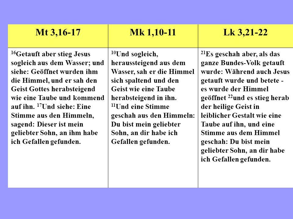 Mt 3,16-17Mk 1,10-11Lk 3,21-22 16 Getauft aber stieg Jesus sogleich aus dem Wasser; und siehe: Geöffnet wurden ihm die Himmel, und er sah den Geist Gottes herabsteigend wie eine Taube und kommend auf ihn.