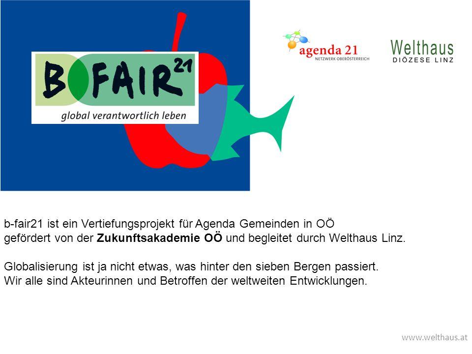 www.welthaus.at b-fair21 ist ein Vertiefungsprojekt für Agenda Gemeinden in OÖ gefördert von der Zukunftsakademie OÖ und begleitet durch Welthaus Linz