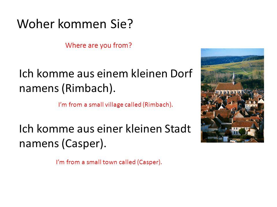 Woher kommen Sie? Where are you from? Ich komme aus einem kleinen Dorf namens (Rimbach). Im from a small village called (Rimbach). Ich komme aus einer
