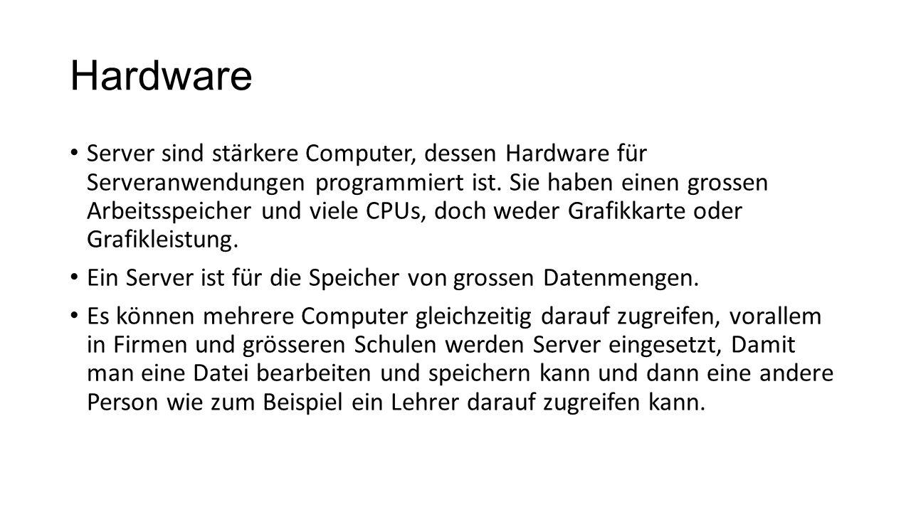 Hardware Server sind stärkere Computer, dessen Hardware für Serveranwendungen programmiert ist. Sie haben einen grossen Arbeitsspeicher und viele CPUs